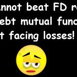 You cannot beat FD returns without facing losses!
