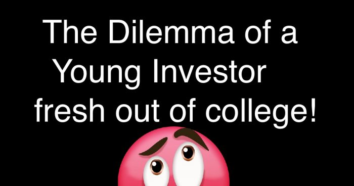 The Dilemma of a Young Investor fresh out of college!