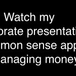 Watch my corporate presentation: A common sense approach to managing money